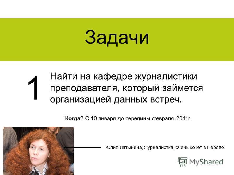 Задачи Найти на кафедре журналистики преподавателя, который займется организацией данных встреч. 1 Когда? С 10 января до середины февраля 2011 г. Юлия Латынина, журналистка, очень хочет в Перово.