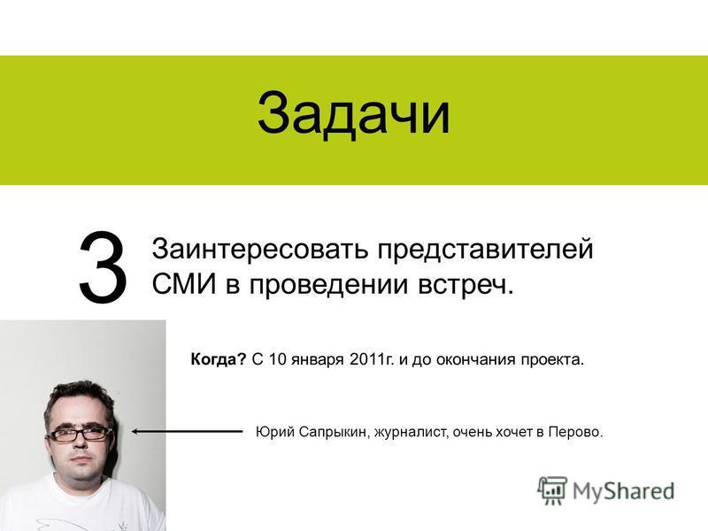 Задачи Заинтересовать представителей СМИ в проведении встреч. 3 Когда? С 10 января 2011 г. и до окончания проекта. Юрий Сапрыкин, журналист, очень хочет в Перово.