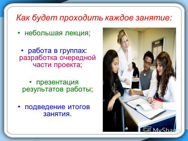Как будет проходить каждое занятие: небольшая лекция; работа в группах: разработка очередной части проекта; презентация результатов работы; подведение итогов занятия.