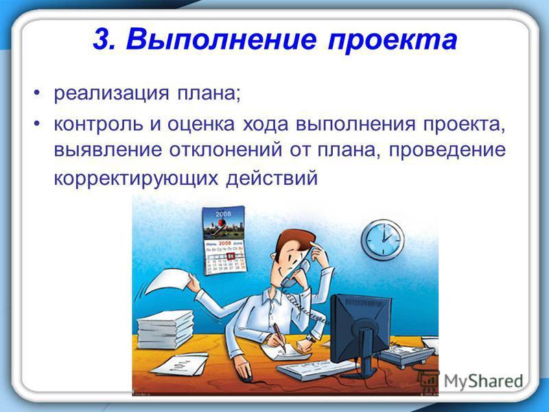 3. Выполнение проекта реализация плана; контроль и оценка хода выполнения проекта, выявление отклонений от плана, проведение корректирующих действий