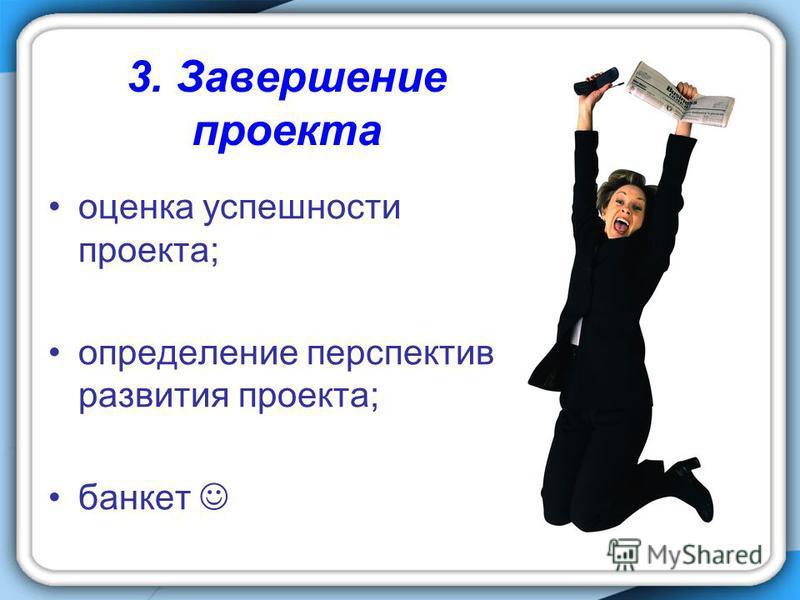 3. Завершение проекта оценка успешности проекта; определение перспектив развития проекта; банкет