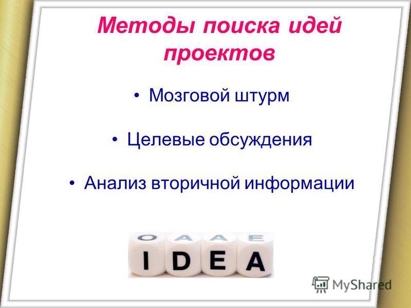 Методы поиска идей проектов Мозговой штурм Целевые обсуждения Анализ вторичной информации