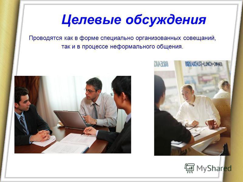 Целевые обсуждения Проводятся как в форме специально организованных совещаний, так и в процессе неформального общения.