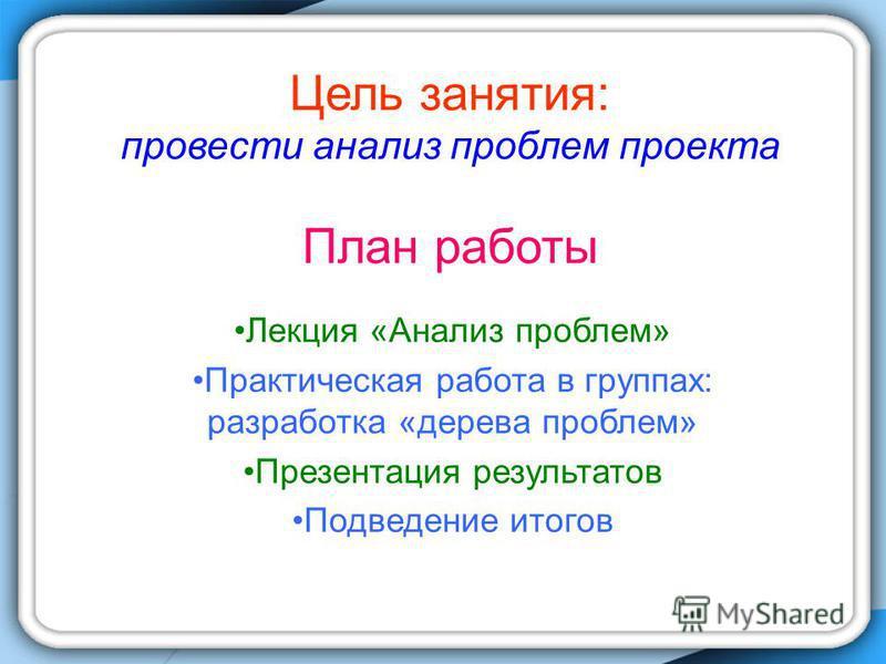 Цель занятия: провести анализ проблем проекта План работы Лекция «Анализ проблем» Практическая работа в группах: разработка «дерева проблем» Презентация результатов Подведение итогов