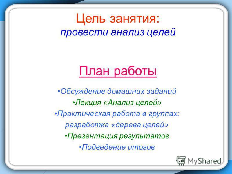 Цель занятия: провести анализ целей План работы Обсуждение домашних заданий Лекция «Анализ целей» Практическая работа в группах: разработка «дерева целей» Презентация результатов Подведение итогов