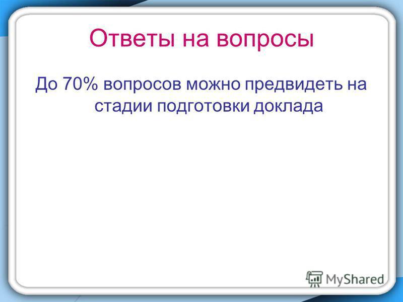 Ответы на вопросы До 70% вопросов можно предвидеть на стадии подготовки доклада