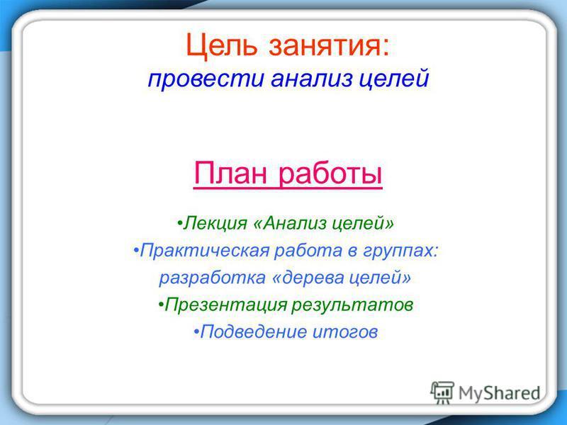 Цель занятия: провести анализ целей План работы Лекция «Анализ целей» Практическая работа в группах: разработка «дерева целей» Презентация результатов Подведение итогов