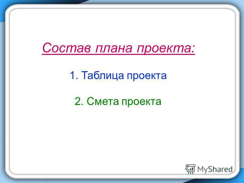 Состав плана проекта: 1. Таблица проекта 2. Смета проекта