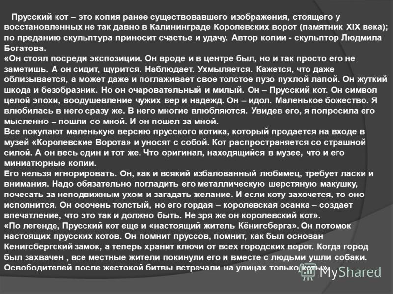 Прусский кот – это копия ранее существовавшего изображения, стоящего у восстановленных не так давно в Калининграде Королевских ворот (памятник XIX века); по преданию скульптура приносит счастье и удачу. Автор копии - скульптор Людмила Богатова. «Он с