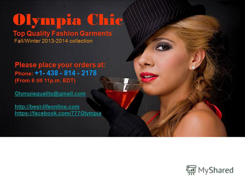 Please place your orders at: Phone: +1- 438 - 814 - 2178 (From 6 till 11p.m. EDT) Olympiaquality@gmail.com http://best-lifeonline.com https://facebook.com/777Olympia Olympia Chic Top Quality Fashion Garments Fall/Winter 2013-2014 collection