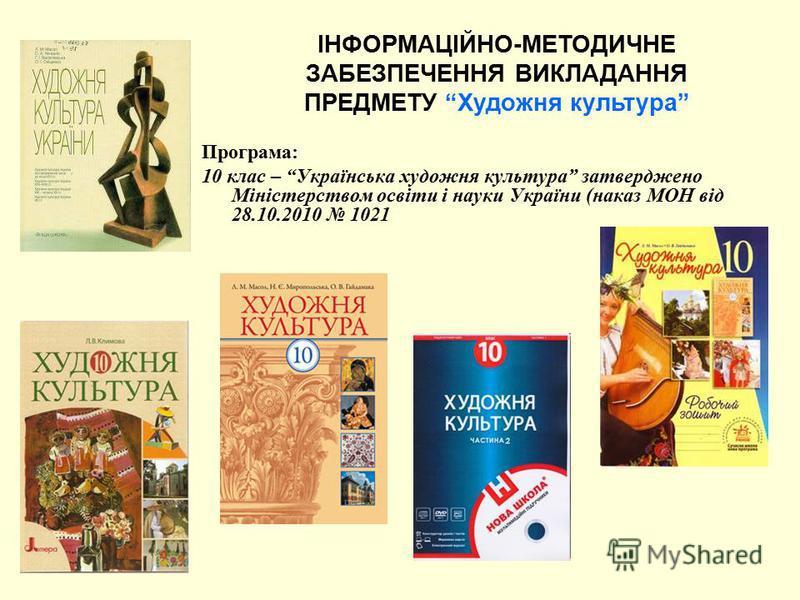 Програма: 10 клас – Українська художня культура затверджено Міністерством освіти і науки України (наказ МОН від 28.10.2010 1021 ІНФОРМАЦІЙНО-МЕТОДИЧНЕ ЗАБЕЗПЕЧЕННЯ ВИКЛАДАННЯ ПРЕДМЕТУ Художня культура