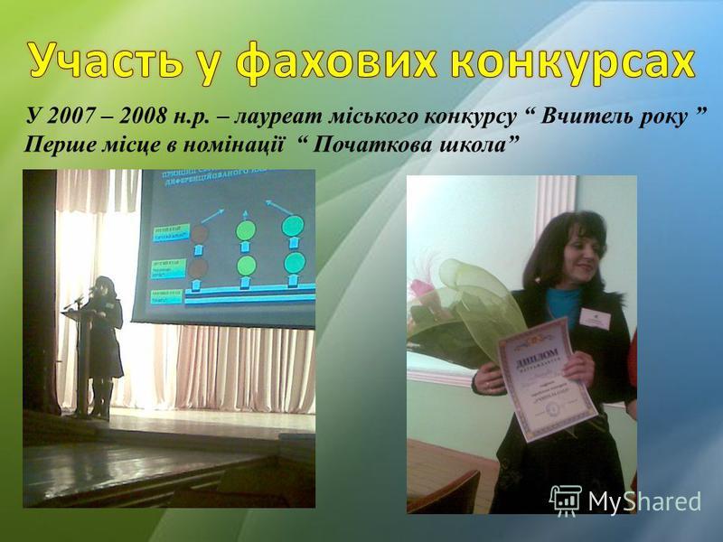 У 2007 – 2008 н.р. – лауреат міського конкурсу Вчитель року Перше місце в номінації Початкова школа