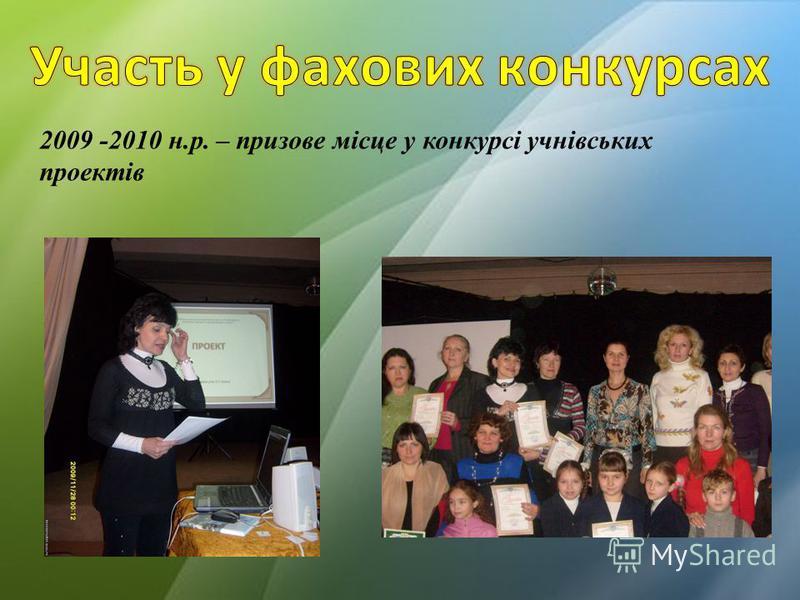 2009 -2010 н.р. – призове місце у конкурсі учнівських проектів