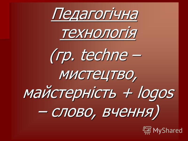 Педагогічна технологія (гр. techne – мистецтво, майстерність + logos – слово, вчення)