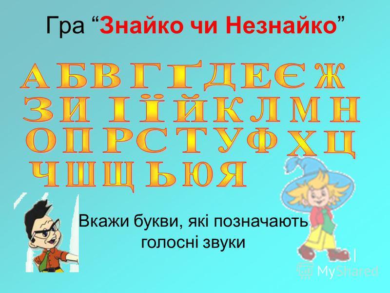 Гра Знайко чи Незнайко Вкажи букви, які позначають голосні звуки