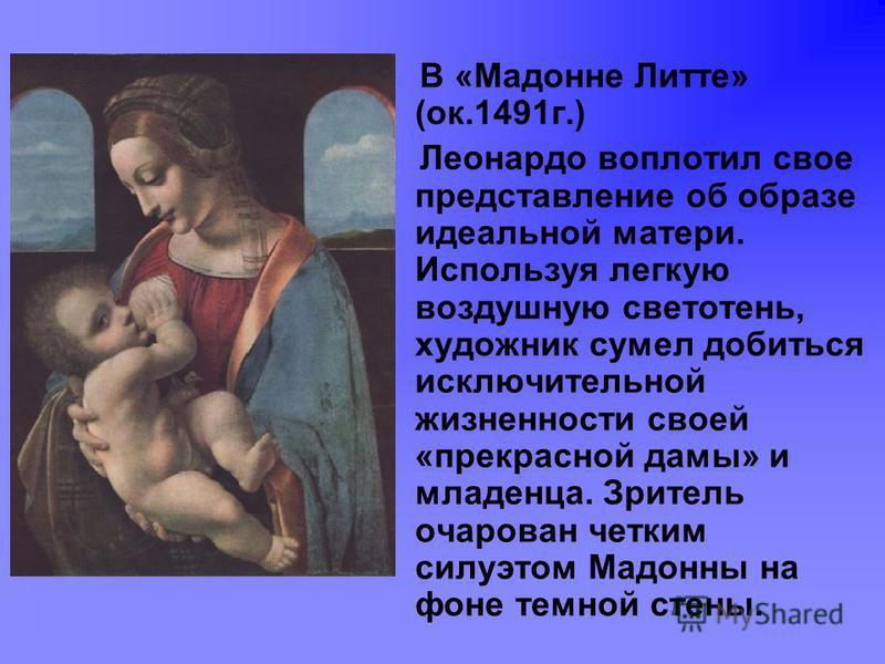 В «Мадонне Литте» (ок.1491 г.) Леонардо воплотил свое представление об образе идеальной матери. Используя легкую воздушную светотень, художник сумел добиться исключительной жизненности своей «прекрасной дамы» и младенца. Зритель очарован четким силуэ