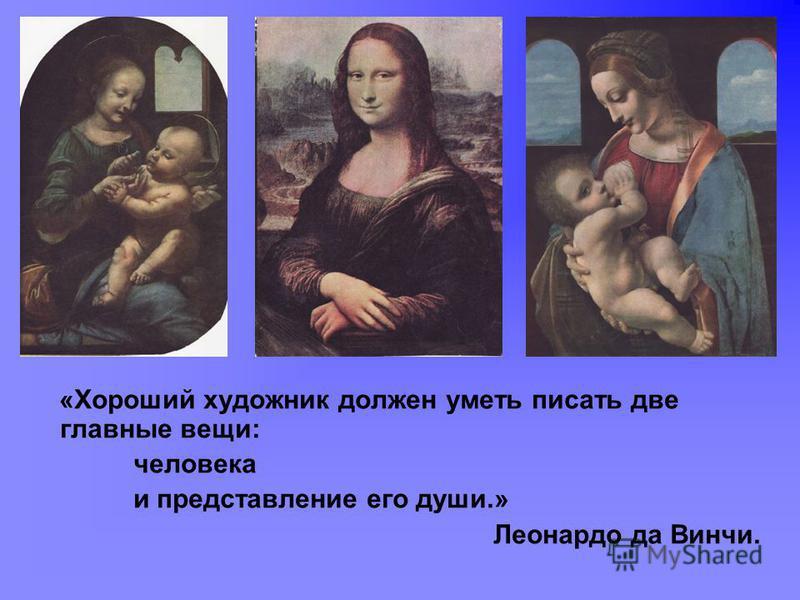 «Хороший художник должен уметь писать две главные вещи: человека и представление его души.» Леонардо да Винчи.