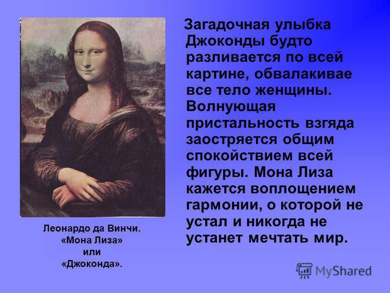 Загадочная улыбка Джоконды будто разливается по всей картине, обволакивает все тело женщины. Волнующая пристальность взгляда заостряется общим спокойствием всей фигуры. Мона Лиза кажется воплощением гармонии, о которой не устал и никогда не устанет м