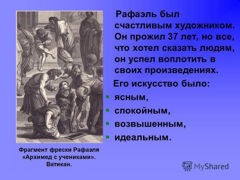 Рафаэль был счастливым художником. Он прожил 37 лет, но все, что хотел сказать людям, он успел воплотить в своих произведениях. Его искусство было: ясным, спокойным, возвышенным, идеальным. Фрагмент фрески Рафаэля «Архимед с учениками». Ватикан.