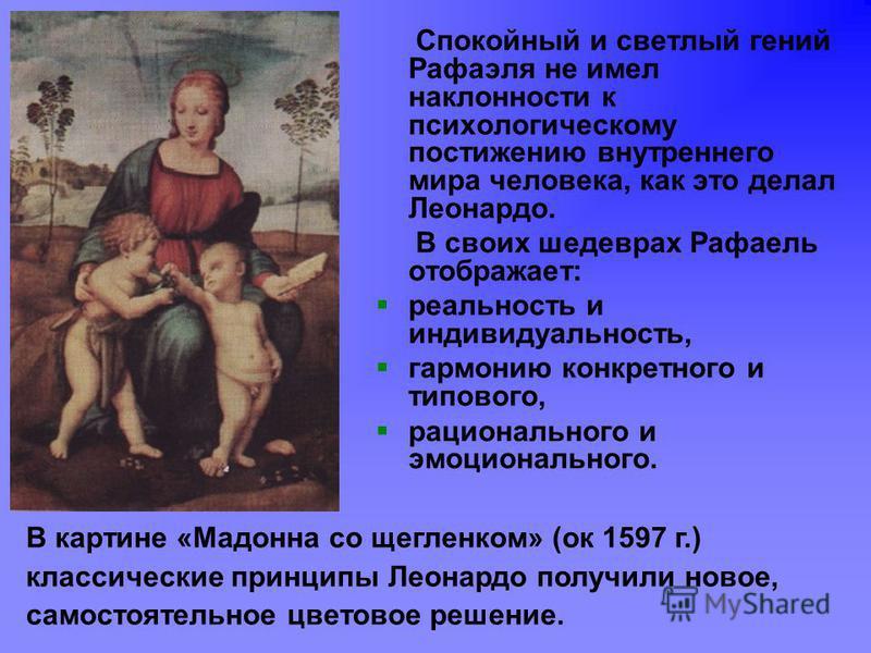 Спокойный и светлый гений Рафаэля не имел наклонности к психологическому постижению внутреннего мира человека, как это делал Леонардо. В своих шедеврах Рафаель отображает: реальность и индивидуальность, гармонию конкретного и типового, рационального
