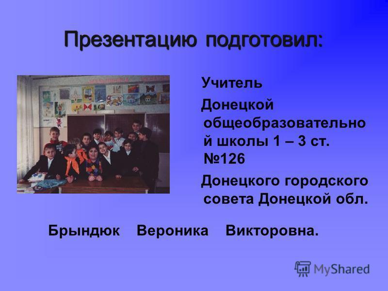 Презентацию подготовил: Учитель Донецкой общеобразовательно й школы 1 – 3 ст. 126 Донецкого городского совета Донецкой обл. Брындюк Вероника Викторовна.