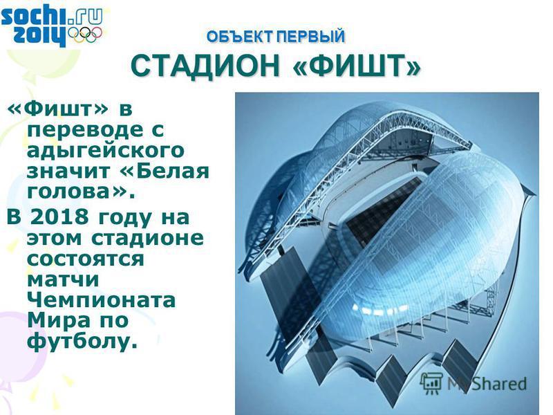 ОБЪЕКТ ПЕРВЫЙ СТАДИОН «ФИШТ» «Фишт» в переводе с адыгейского значит «Белая голова». В 2018 году на этом стадионе состоятся матчи Чемпионата Мира по футболу.