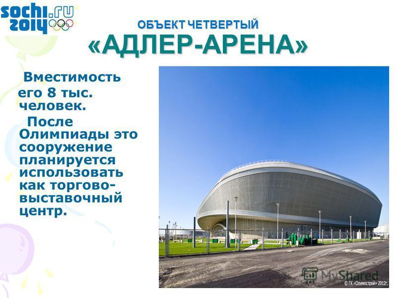 ОБЪЕКТ ЧЕТВЕРТЫЙ «АДЛЕР-АРЕНА» Вместимость его 8 тыс. человек. После Олимпиады это сооружение планируется использовать как торгово- выставочный центр.