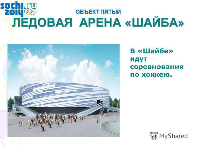 ОБЪЕКТ ПЯТЫЙ ЛЕДОВАЯ АРЕНА «ШАЙБА» В «Шайбе» идут соревнования по хоккею.