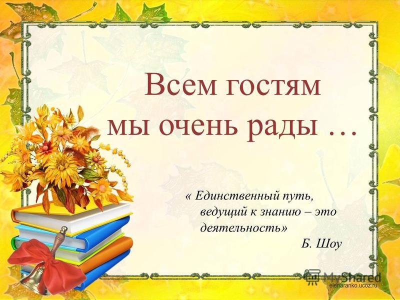 « Единственный путь, ведущий к знанию – это деятельность» Б. Шоу Всем гостям мы очень рады …
