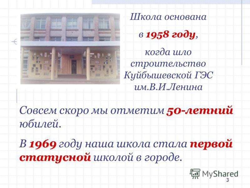 3 50-летний Совсем скоро мы отметим 50-летний юбилей. 1969 первой статусной В 1969 году наша школа стала первой статусной школой в городе. Школа основана 1958 году, в 1958 году, когда шло строительство Куйбышевской ГЭС им.В.И.Ленина