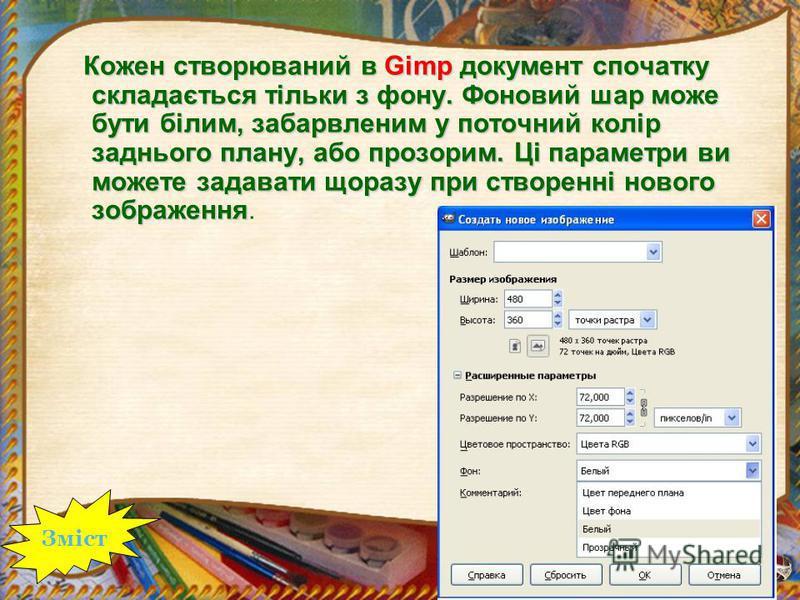 Кожен створюваний в Gimp документ спочатку складається тільки з фону. Фоновий шар може бути білим, забарвленим у поточний колір заднього плану, або прозорим. Ці параметри ви можете задавати щоразу при створенні нового зображення Кожен створюваний в G