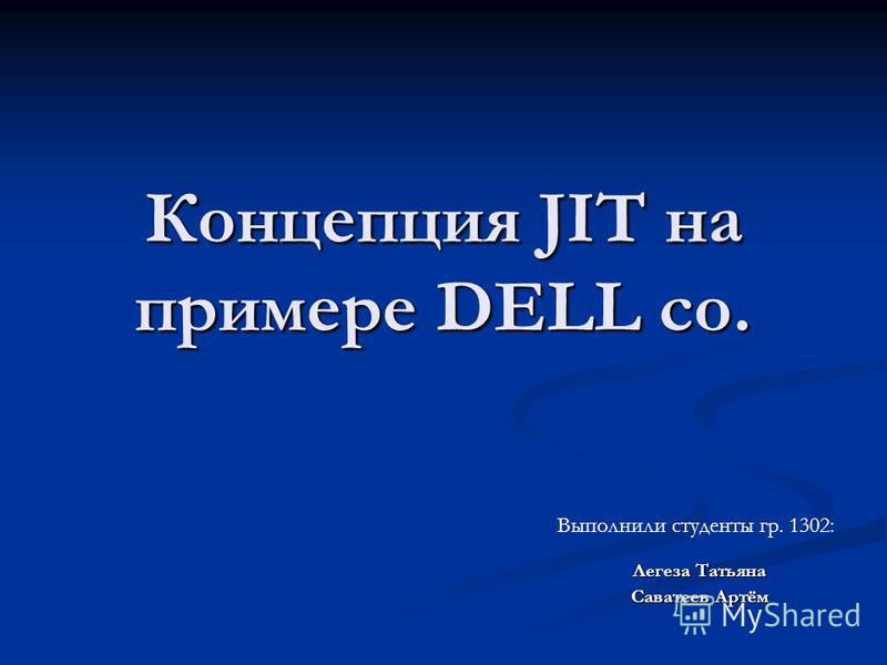 Концепция JIT на примере DELL co. Легеза Татьяна Саватеев Артём Выполнили студенты гр. 1302: