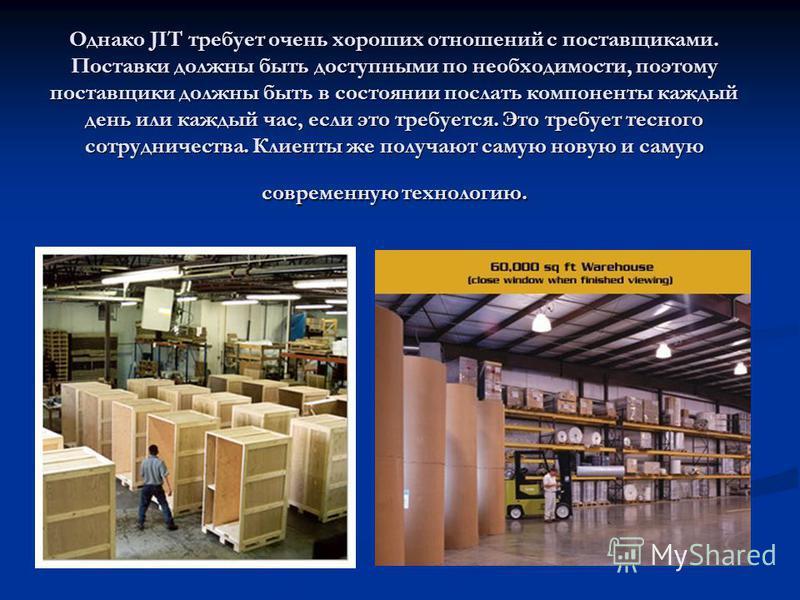 Однако JIT требует очень хороших отношений с поставщиками. Поставки должны быть доступными по необходимости, поэтому поставщики должны быть в состоянии послать компоненты каждый день или каждый час, если это требуется. Это требует тесного сотрудничес