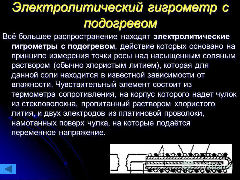 Электролитический гигрометр с подогревом Всё большее распространение находят электролитические гигрометры с подогревом, действие которых основано на принципе измерения точки росы над насыщенным соляным раствором (обычно хлористым литием), которая для