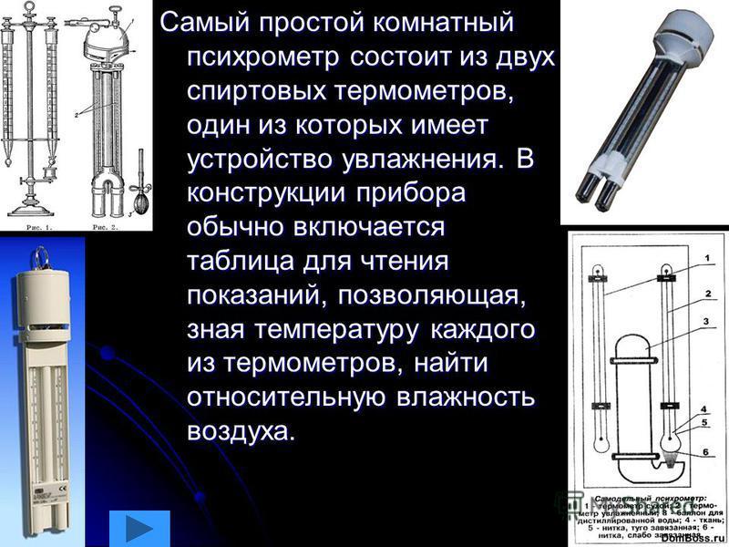 Самый простой комнатный психрометр состоит из двух спиртовых термометров, один из которых имеет устройство увлажнения. В конструкции прибора обычно включается таблица для чтения показаний, позволяющая, зная температуру каждого из термометров, найти о