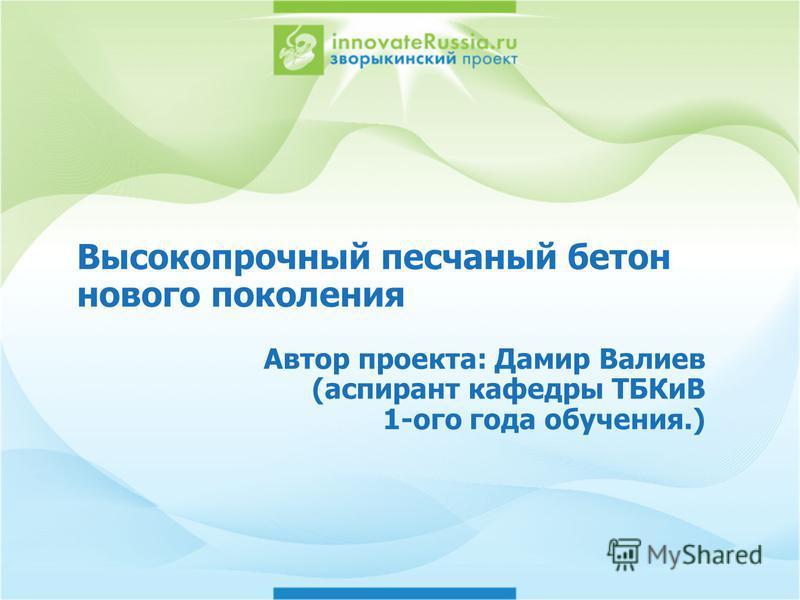 Высокопрочный песчаный бетон нового поколения Автор проекта: Дамир Валиев (аспирант кафедры ТБКиВ 1-ого года обучения.)