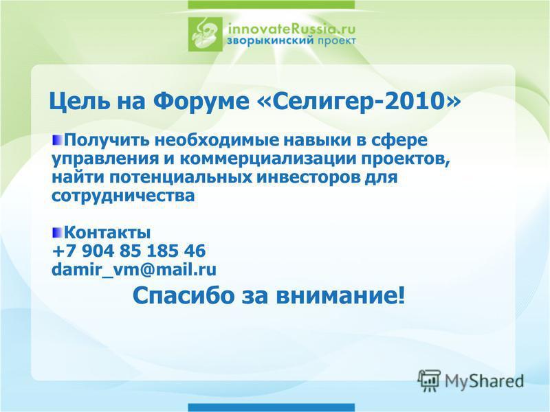 Цель на Форуме «Селигер-2010» Получить необходимые навыки в сфере управления и коммерциализации проектов, найти потенциальных инвесторов для сотрудничества Контакты +7 904 85 185 46 damir_vm@mail.ru Спасибо за внимание!