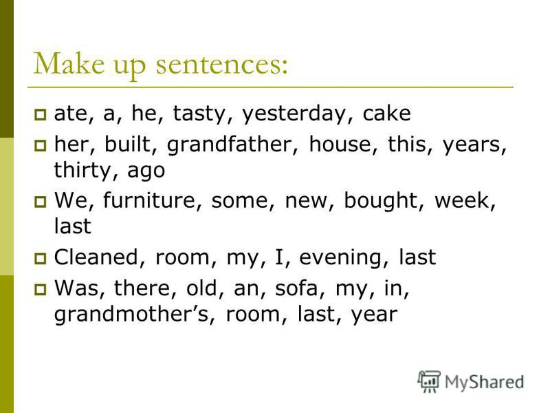 Make up sentences: ate, a, he, tasty, yesterday, cake her, built, grandfather, house, this, years, thirty, ago We, furniture, some, new, bought, week, last Cleaned, room, my, I, evening, last Was, there, old, an, sofa, my, in, grandmothers, room, las