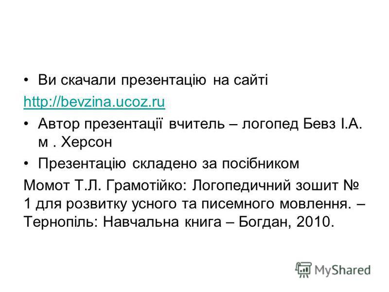Ви скачали презентацію на сайті http://bevzina.ucoz.ru Автор презентації вчитель – логопед Бевз І.А. м. Херсон Презентацію складено за посібником Момот Т.Л. Грамотійко: Логопедичний зошит 1 для розвитку усного та писемного мовлення. – Тернопіль: Навч
