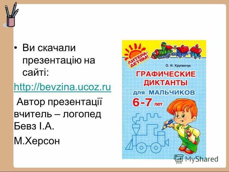 Ви скачали презентацію на сайті: http://bevzina.ucoz.ru Автор презентації вчитель – логопед Бевз І.А. М.Херсон