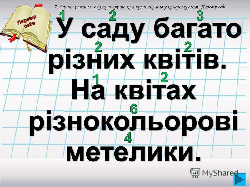 7. Спиши слова, вказуючи кількість букв та складів. Зверни увагу, що кількість букв однакова, а кількість складів – різна. Перевір себе.