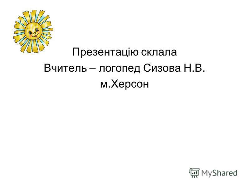 Презентацію склала Вчитель – логопед Сизова Н.В. м.Херсон