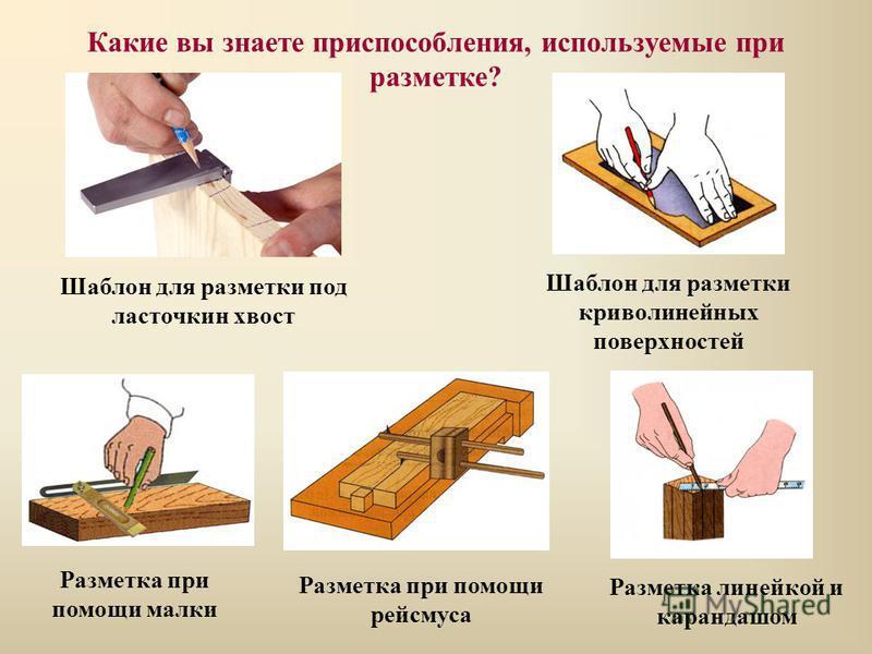 Какие вы знаете приспособления, используемые при разметке? Шаблон для разметки под ласточкин хвост Шаблон для разметки криволинейных поверхностей Разметка при помощи рейсмуса Разметка при помощи малки Разметка линейкой и карандашом