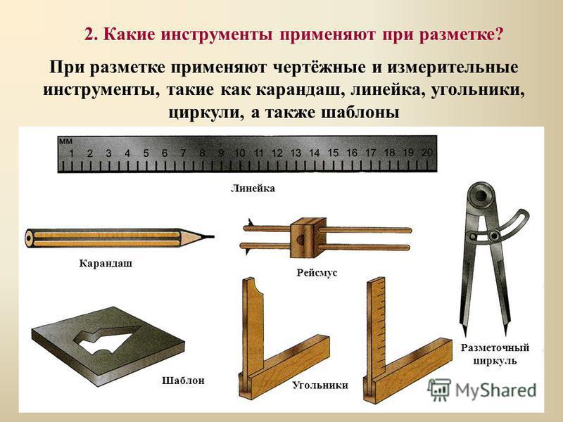При разметке применяют чертёжные и измерительные инструменты, такие как карандаш, линейка, угольники, циркули, а также шаблоны Линейка Карандаш Рейсмус Разметочный циркуль Шаблон Угольники 2. Какие инструменты применяют при разметке?