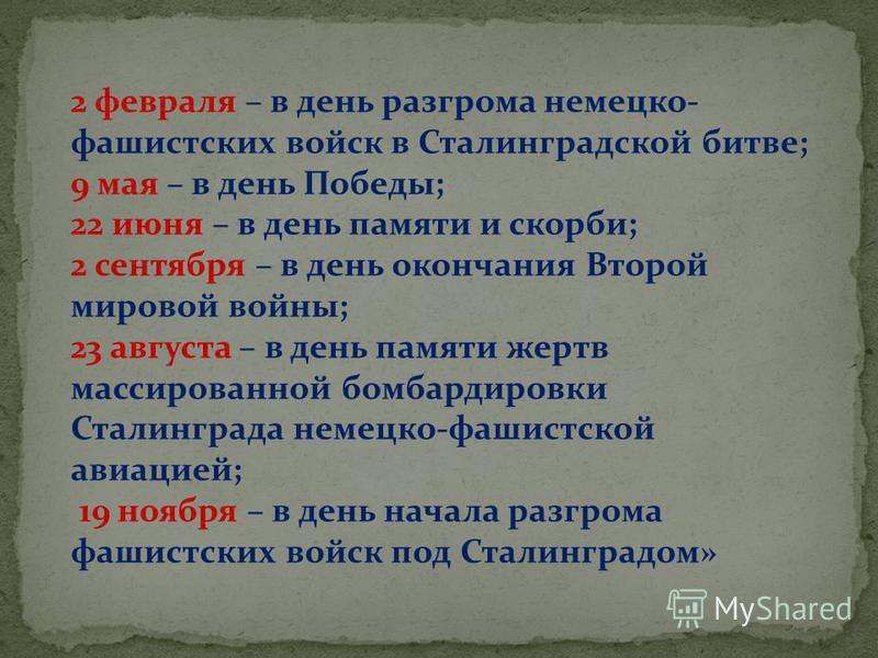 2 февраля – в день разгрома немецко- фашистских войск в Сталинградской битве; 9 мая – в день Победы; 22 июня – в день памяти и скорби; 2 сентября – в день окончания Второй мировой войны; 23 августа – в день памяти жертв массированной бомбардировки Ст