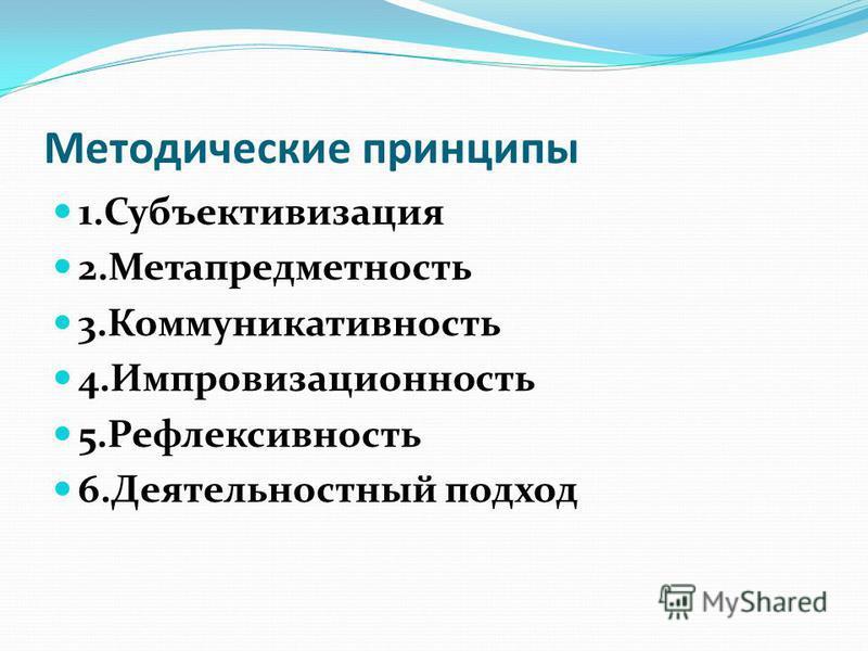 Методические принципы 1. Субъективизация 2. Метапредметность 3. Коммуникативность 4. Импровизационность 5. Рефлексивность 6. Деятельностный подход