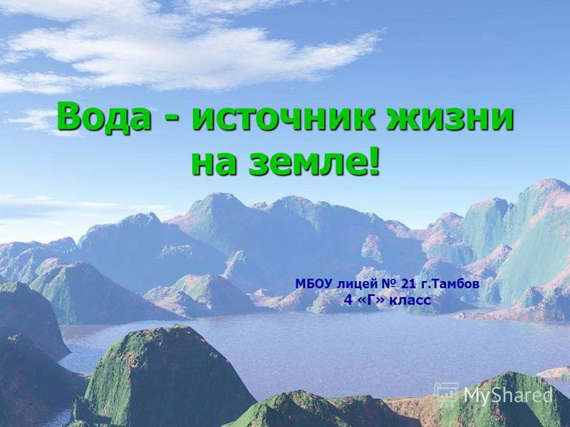 Вода - источник жизни на земле! МБОУ лицей 21 г.Тамбов 4 «Г» класс