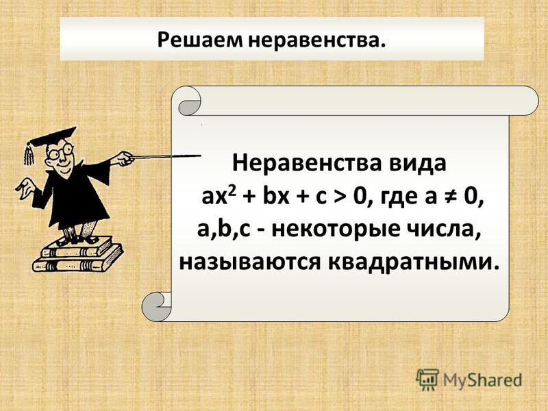 Решаем неравенства. Неравенства вида ах 2 + bх + с > 0, где а 0, а,b,с - некоторые числа, называются квадратными.