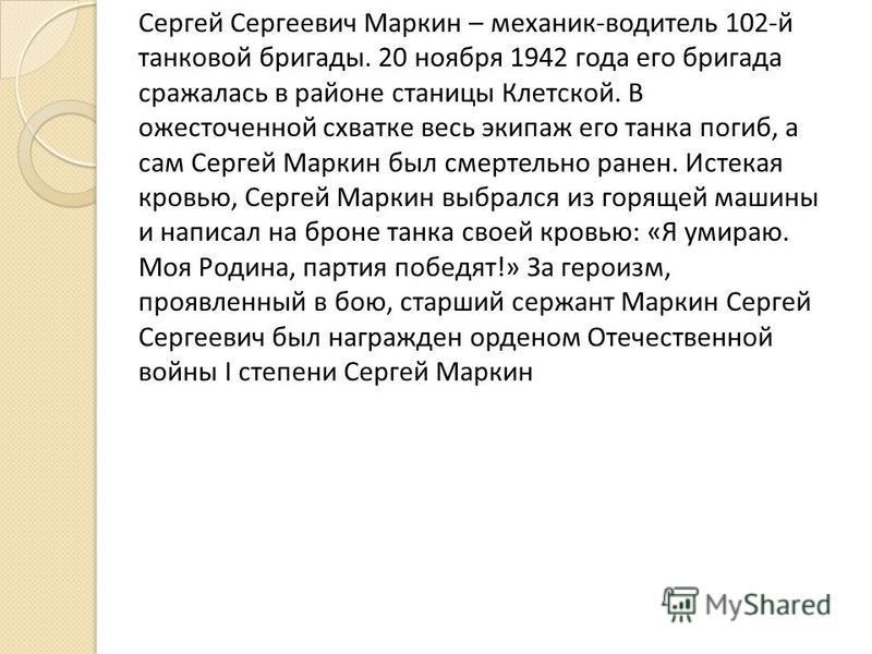 Сергей Сергеевич Маркин – механик-водитель 102-й танковой бригады. 20 ноября 1942 года его бригада сражалась в районе станицы Клетской. В ожесточенной схватке весь экипаж его танка погиб, а сам Сергей Маркин был смертельно ранен. Истекая кровью, Серг