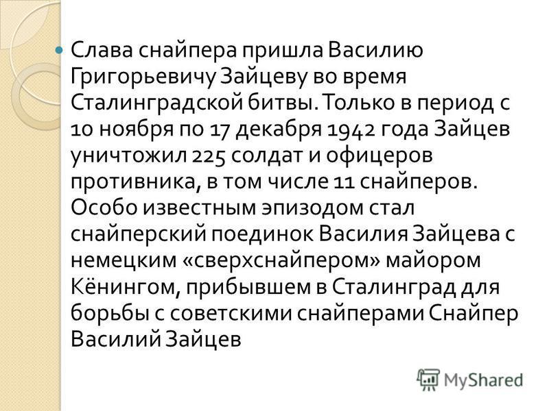 Слава снайпера пришла Василию Григорьевичу Зайцеву во время Сталинградской битвы. Только в период с 10 ноября по 17 декабря 1942 года Зайцев уничтожил 225 солдат и офицеров противника, в том числе 11 снайперов. Особо известным эпизодом стал снайперск